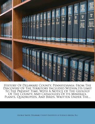 History of Delaware County, Pennsylvania: From the Discovery of the Territory Included Within Its Limit to the Present Time, with a Notice of the ... and Birds, Written Under the Direc George Smith and Delaware County Institute Of Science (Me